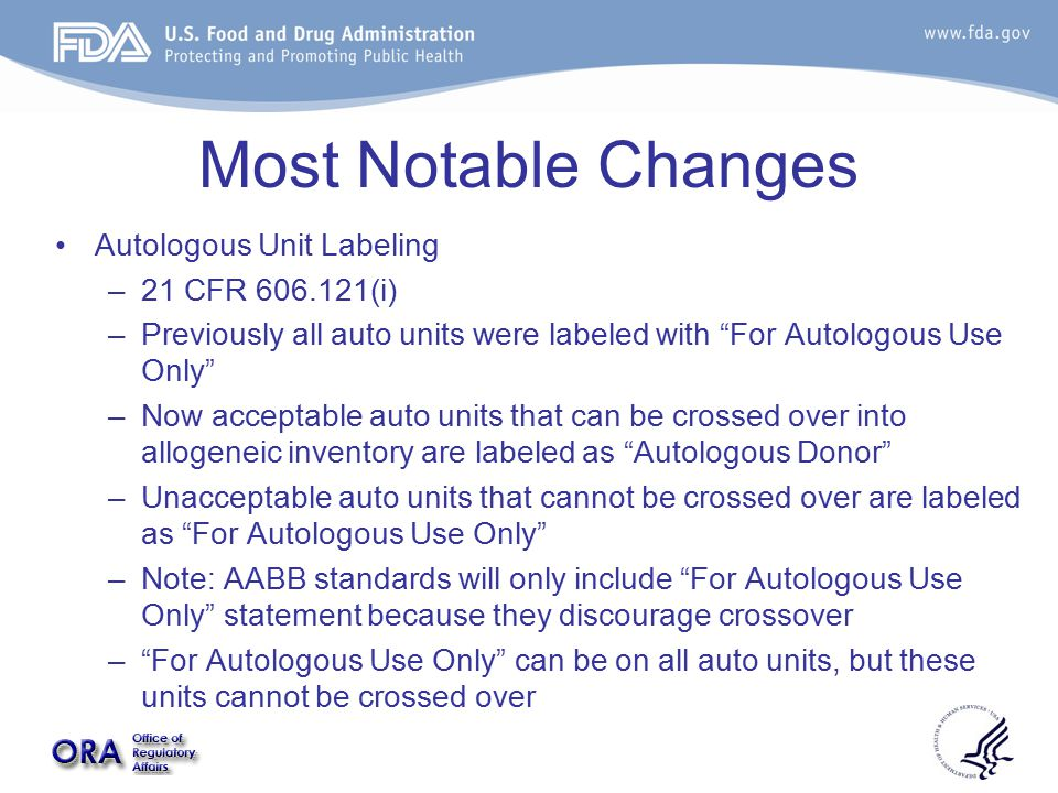 Most Notable Changes Autologous Unit Labeling –21 CFR 606.121(i) –Previously all auto units were labeled with For Autologous Use Only –Now acceptable auto units that can be crossed over into allogeneic inventory are labeled as Autologous Donor –Unacceptable auto units that cannot be crossed over are labeled as For Autologous Use Only –Note: AABB standards will only include For Autologous Use Only statement because they discourage crossover – For Autologous Use Only can be on all auto units, but these units cannot be crossed over