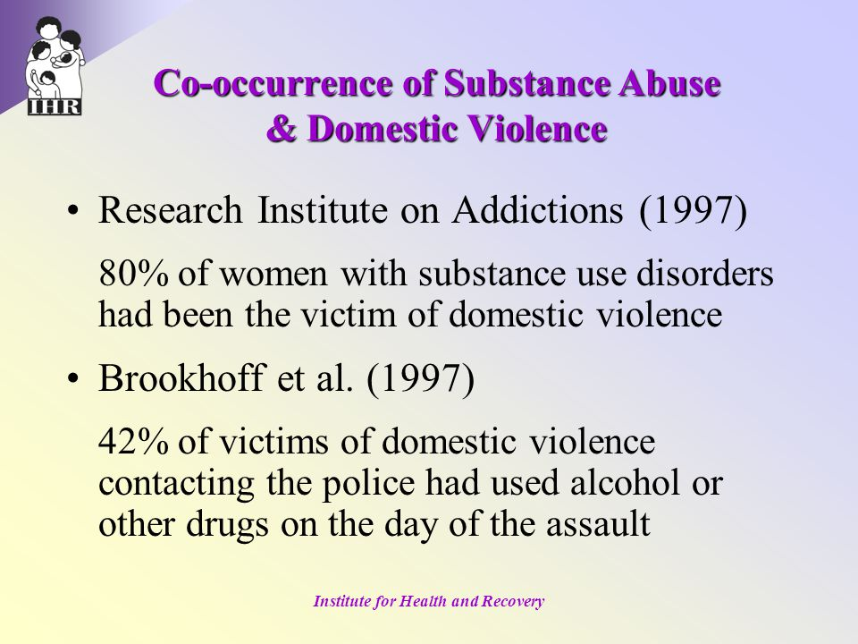 Institute for Health and Recovery Research Institute on Addictions (1997) 80% of women with substance use disorders had been the victim of domestic violence Brookhoff et al.