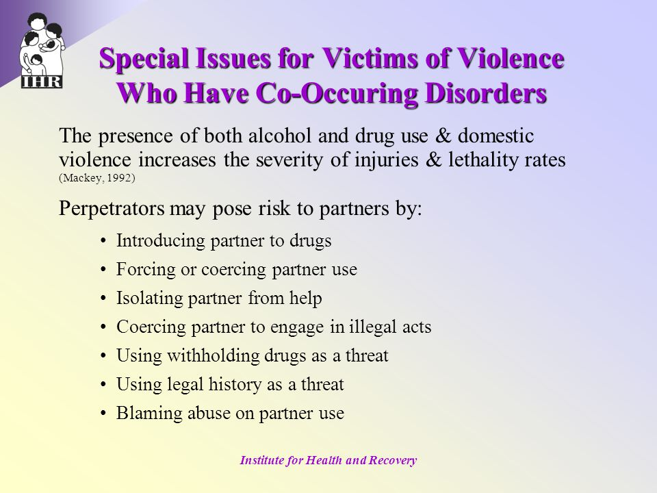 Institute for Health and Recovery Special Issues for Victims of Violence Who Have Co-Occuring Disorders The presence of both alcohol and drug use & domestic violence increases the severity of injuries & lethality rates (Mackey, 1992) Perpetrators may pose risk to partners by: Introducing partner to drugs Forcing or coercing partner use Isolating partner from help Coercing partner to engage in illegal acts Using withholding drugs as a threat Using legal history as a threat Blaming abuse on partner use