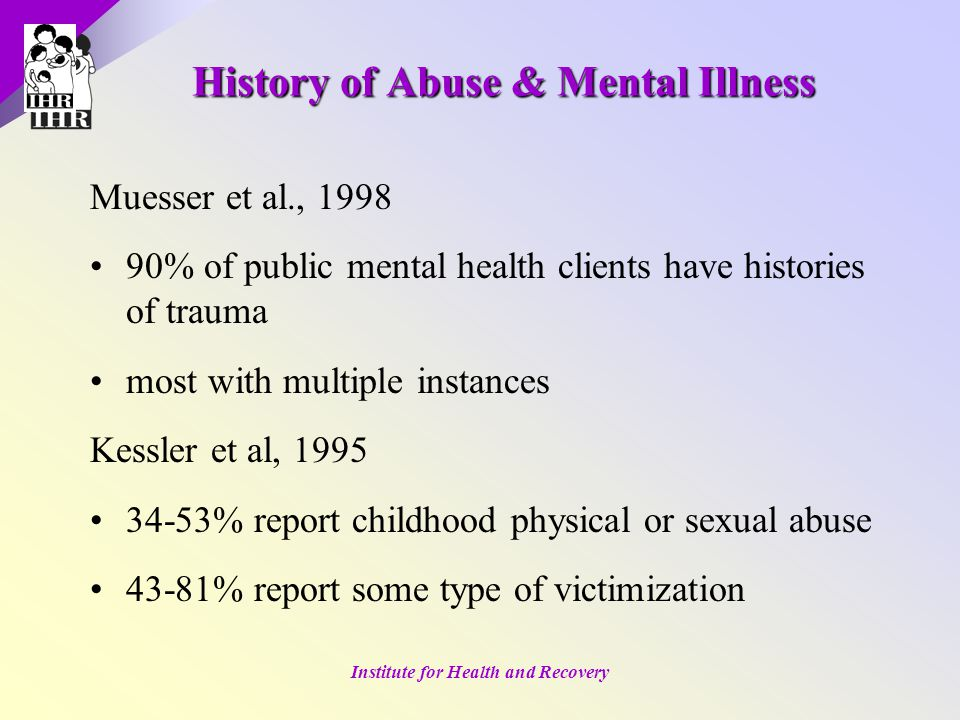 Institute for Health and Recovery History of Abuse & Mental Illness Muesser et al., 1998 90% of public mental health clients have histories of trauma most with multiple instances Kessler et al, 1995 34-53% report childhood physical or sexual abuse 43-81% report some type of victimization