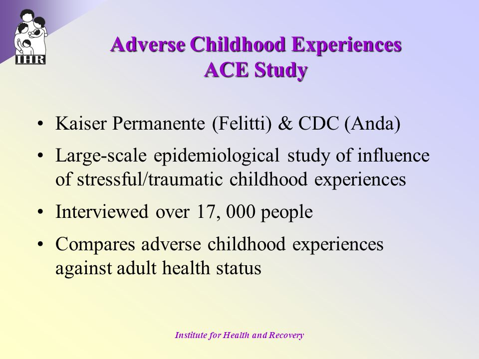 Institute for Health and Recovery Adverse Childhood Experiences ACE Study Kaiser Permanente (Felitti) & CDC (Anda) Large-scale epidemiological study of influence of stressful/traumatic childhood experiences Interviewed over 17, 000 people Compares adverse childhood experiences against adult health status