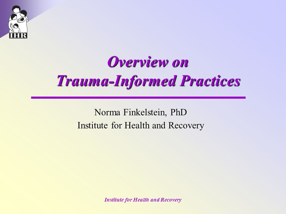 Institute for Health and Recovery Overview on Trauma-Informed Practices Norma Finkelstein, PhD Institute for Health and Recovery