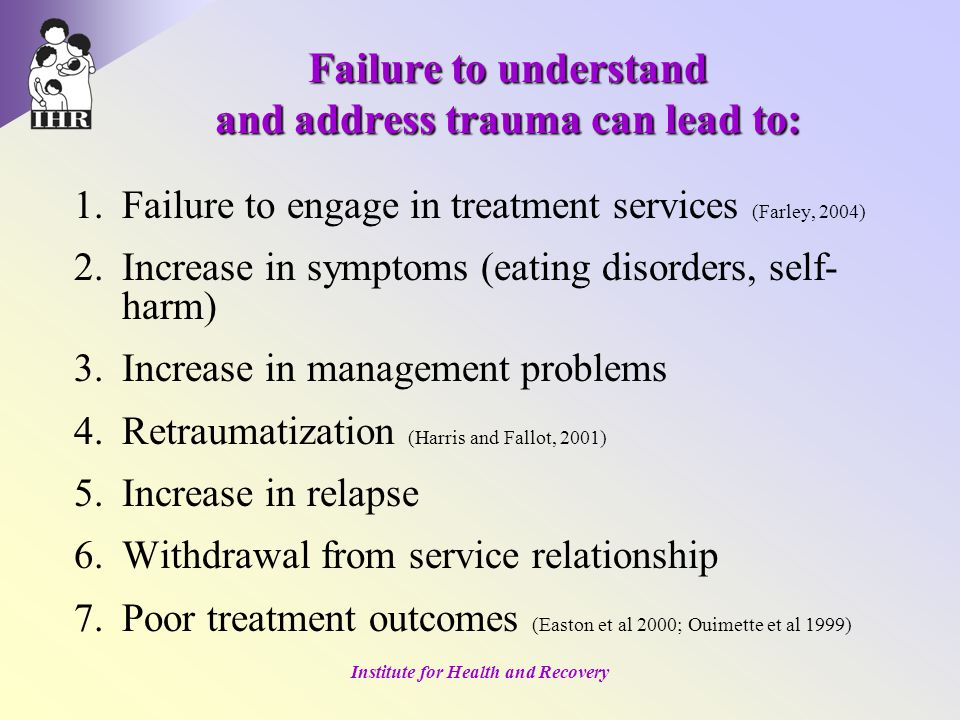 Institute for Health and Recovery Failure to understand and address trauma can lead to: 1.Failure to engage in treatment services (Farley, 2004) 2.Increase in symptoms (eating disorders, self- harm) 3.Increase in management problems 4.Retraumatization (Harris and Fallot, 2001) 5.Increase in relapse 6.Withdrawal from service relationship 7.Poor treatment outcomes (Easton et al 2000; Ouimette et al 1999)