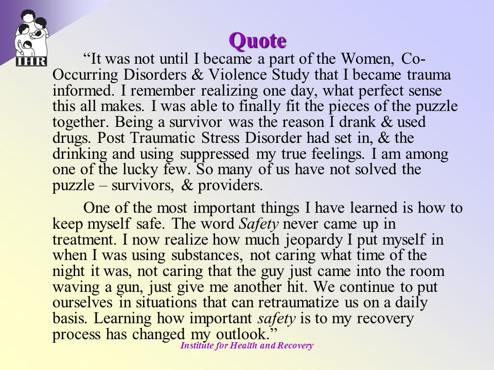 Institute for Health and Recovery Quote It was not until I became a part of the Women, Co- Occurring Disorders & Violence Study that I became trauma informed.