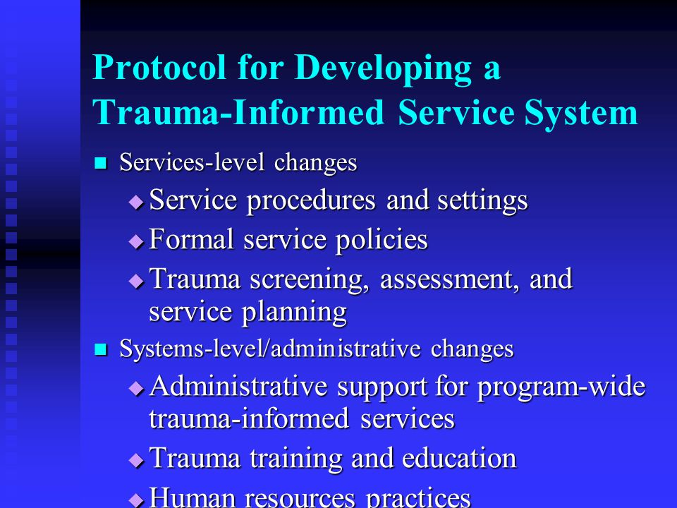 Protocol for Developing a Trauma-Informed Service System Services-level changes Services-level changes  Service procedures and settings  Formal service policies  Trauma screening, assessment, and service planning Systems-level/administrative changes Systems-level/administrative changes  Administrative support for program-wide trauma-informed services  Trauma training and education  Human resources practices