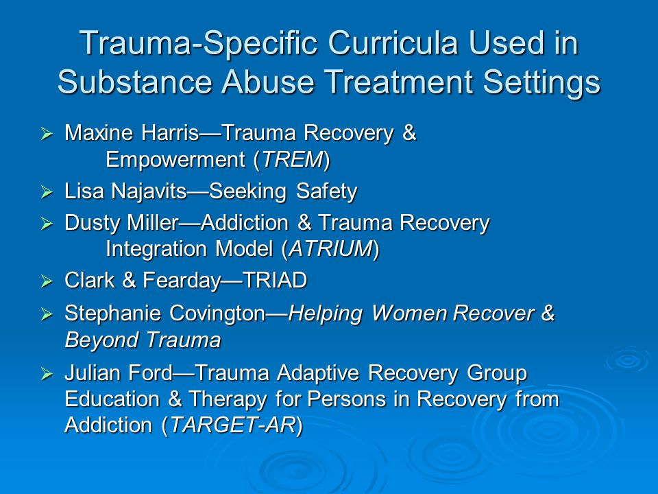Trauma-Specific Curricula Used in Substance Abuse Treatment Settings  Maxine Harris—Trauma Recovery & Empowerment (TREM)  Lisa Najavits—Seeking Safety  Dusty Miller—Addiction & Trauma Recovery Integration Model (ATRIUM)  Clark & Fearday—TRIAD  Stephanie Covington—Helping Women Recover & Beyond Trauma  Julian Ford—Trauma Adaptive Recovery Group Education & Therapy for Persons in Recovery from Addiction (TARGET-AR)