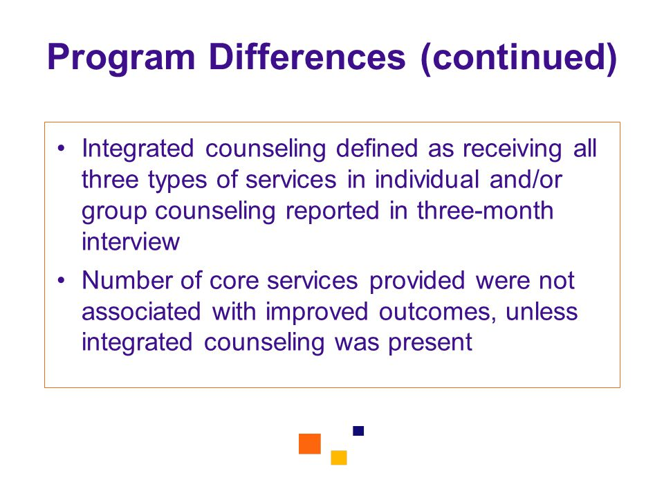 Program Differences (continued) Integrated counseling defined as receiving all three types of services in individual and/or group counseling reported in three-month interview Number of core services provided were not associated with improved outcomes, unless integrated counseling was present
