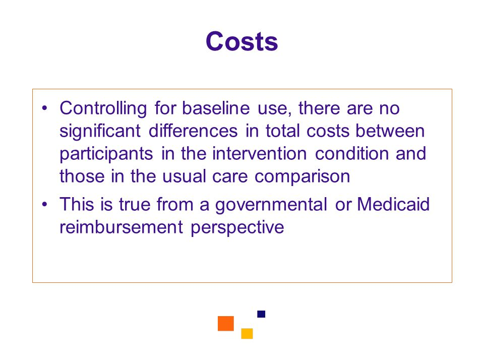 Costs Controlling for baseline use, there are no significant differences in total costs between participants in the intervention condition and those in the usual care comparison This is true from a governmental or Medicaid reimbursement perspective