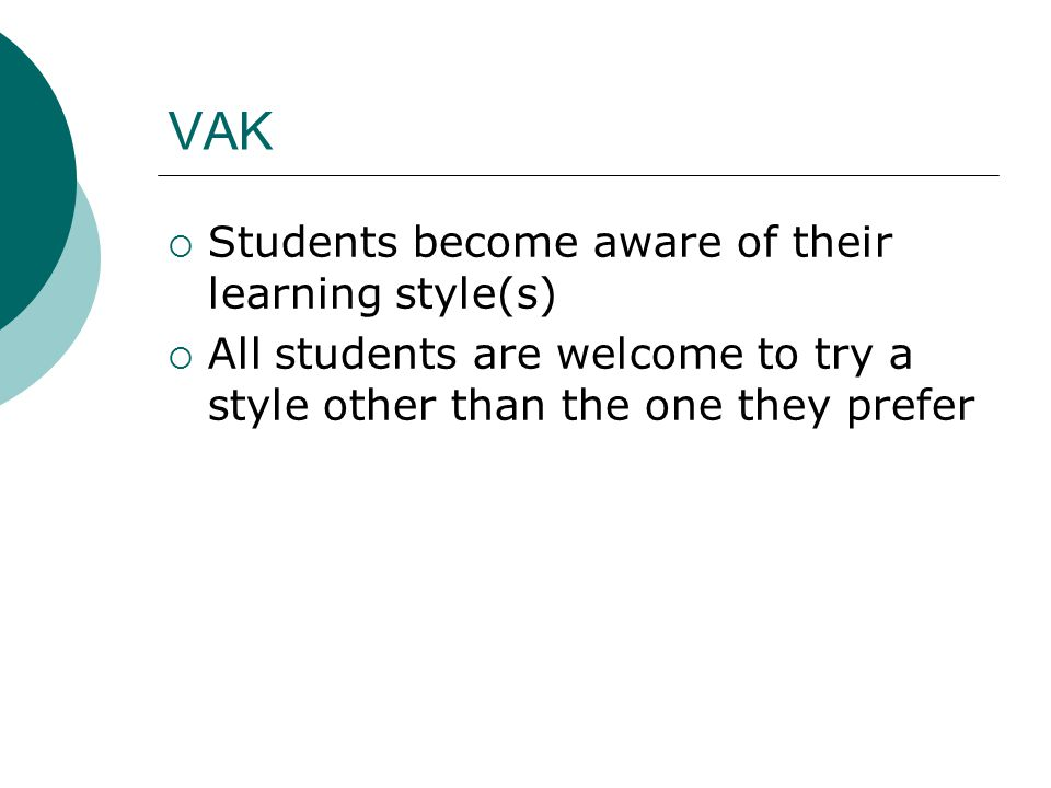 VAK  Students become aware of their learning style(s)  All students are welcome to try a style other than the one they prefer