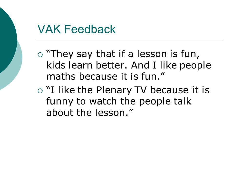 VAK Feedback  They say that if a lesson is fun, kids learn better.