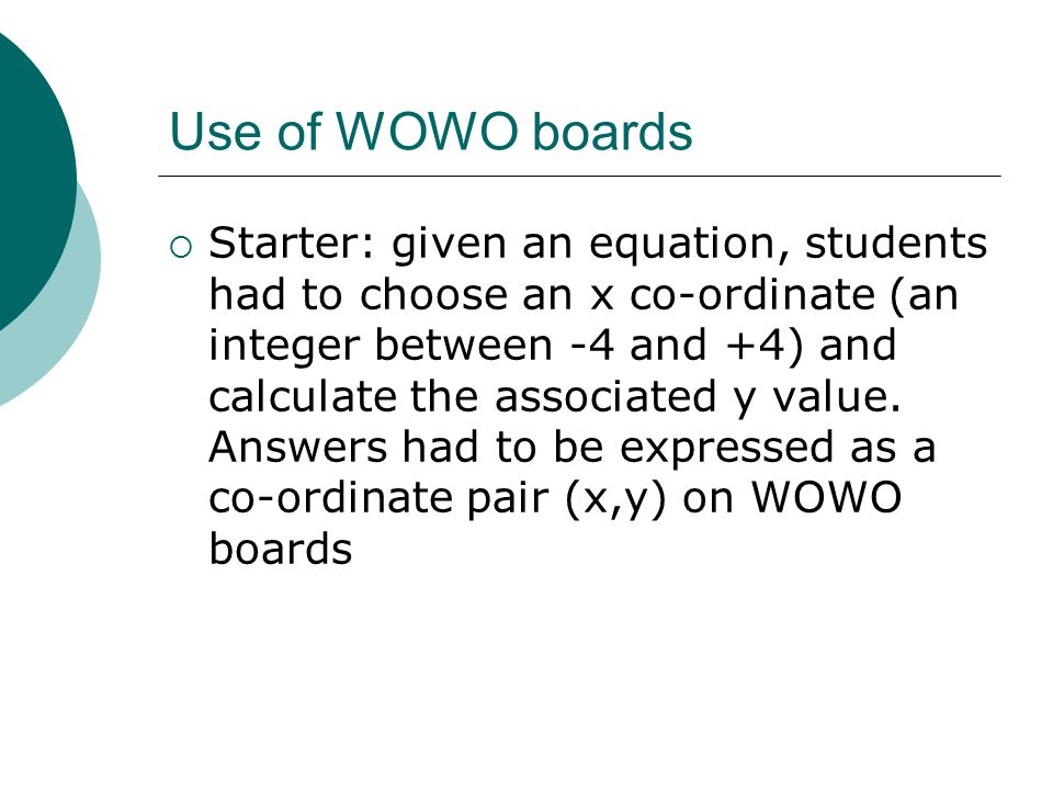 Use of WOWO boards  Starter: given an equation, students had to choose an x co-ordinate (an integer between -4 and +4) and calculate the associated y value.
