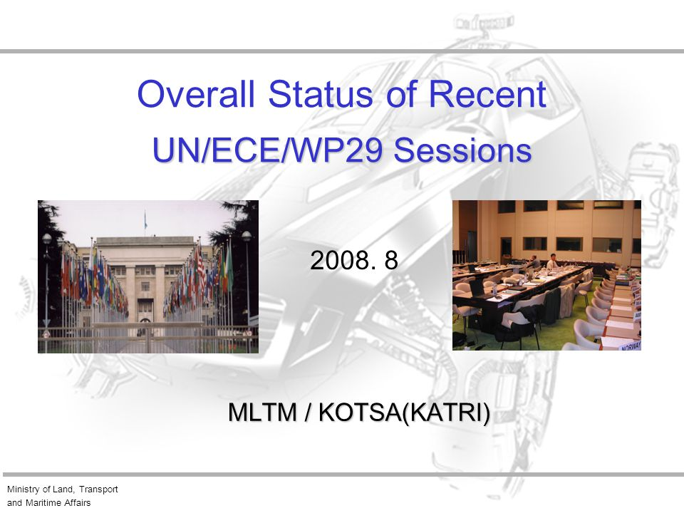 Ministry of Land, Transport and Maritime Affairs UN/ECE/WP29 Sessions Overall Status of Recent UN/ECE/WP29 Sessions MLTM / KOTSA(KATRI) 2008.