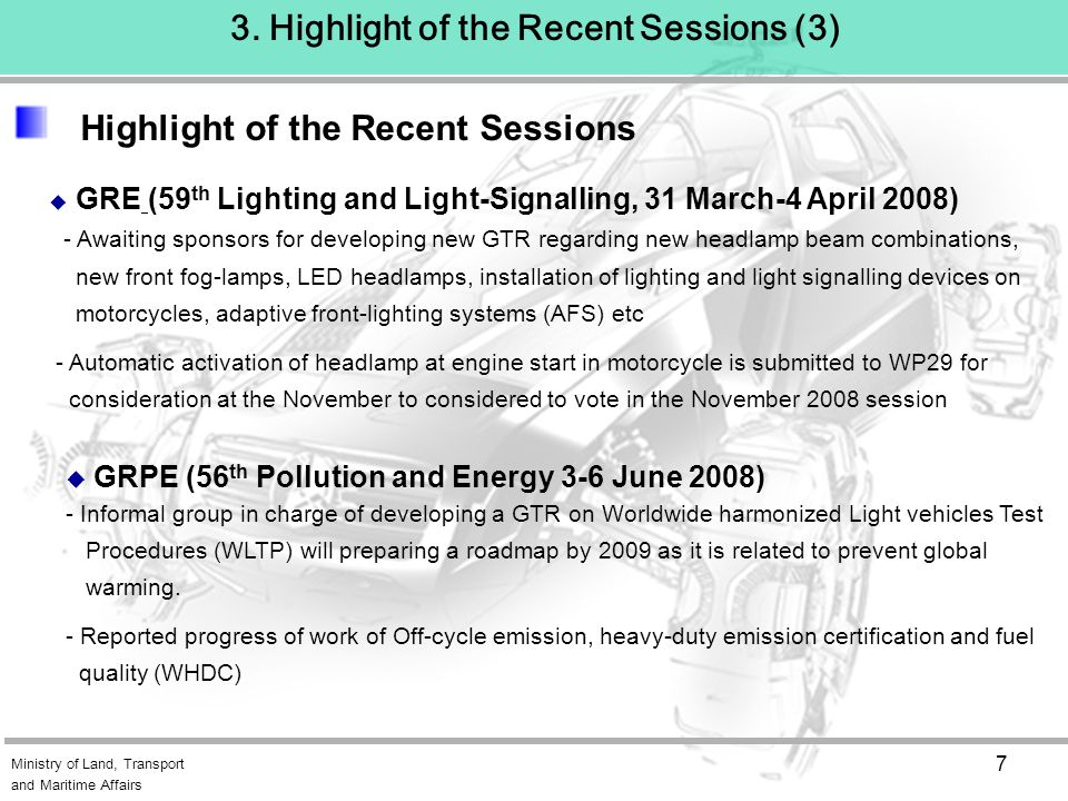 Ministry of Land, Transport and Maritime Affairs 7  GRPE (56 th Pollution and Energy 3-6 June 2008) - Informal group in charge of developing a GTR on Worldwide harmonized Light vehicles Test Procedures (WLTP) will preparing a roadmap by 2009 as it is related to prevent global warming.