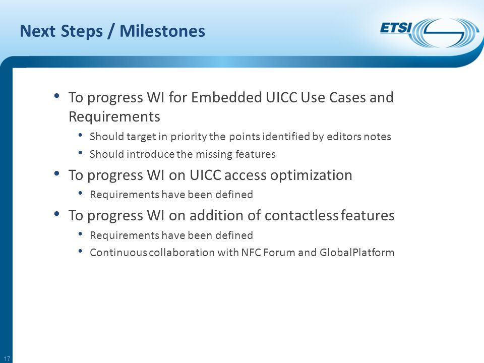 Next Steps / Milestones To progress WI for Embedded UICC Use Cases and Requirements Should target in priority the points identified by editors notes Should introduce the missing features To progress WI on UICC access optimization Requirements have been defined To progress WI on addition of contactless features Requirements have been defined Continuous collaboration with NFC Forum and GlobalPlatform 17