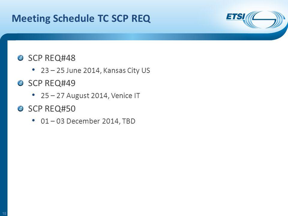 Meeting Schedule TC SCP REQ SCP REQ#48 23 – 25 June 2014, Kansas City US SCP REQ#49 25 – 27 August 2014, Venice IT SCP REQ#50 01 – 03 December 2014, TBD 18