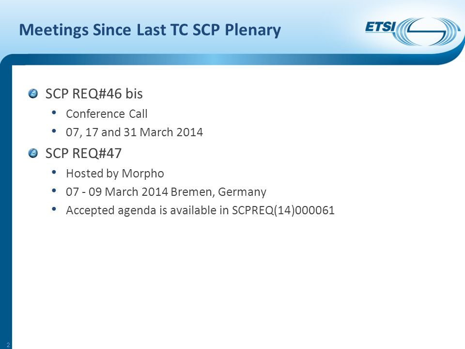 2 Meetings Since Last TC SCP Plenary SCP REQ#46 bis Conference Call 07, 17 and 31 March 2014 SCP REQ#47 Hosted by Morpho 07 - 09 March 2014 Bremen, Germany Accepted agenda is available in SCPREQ(14)000061