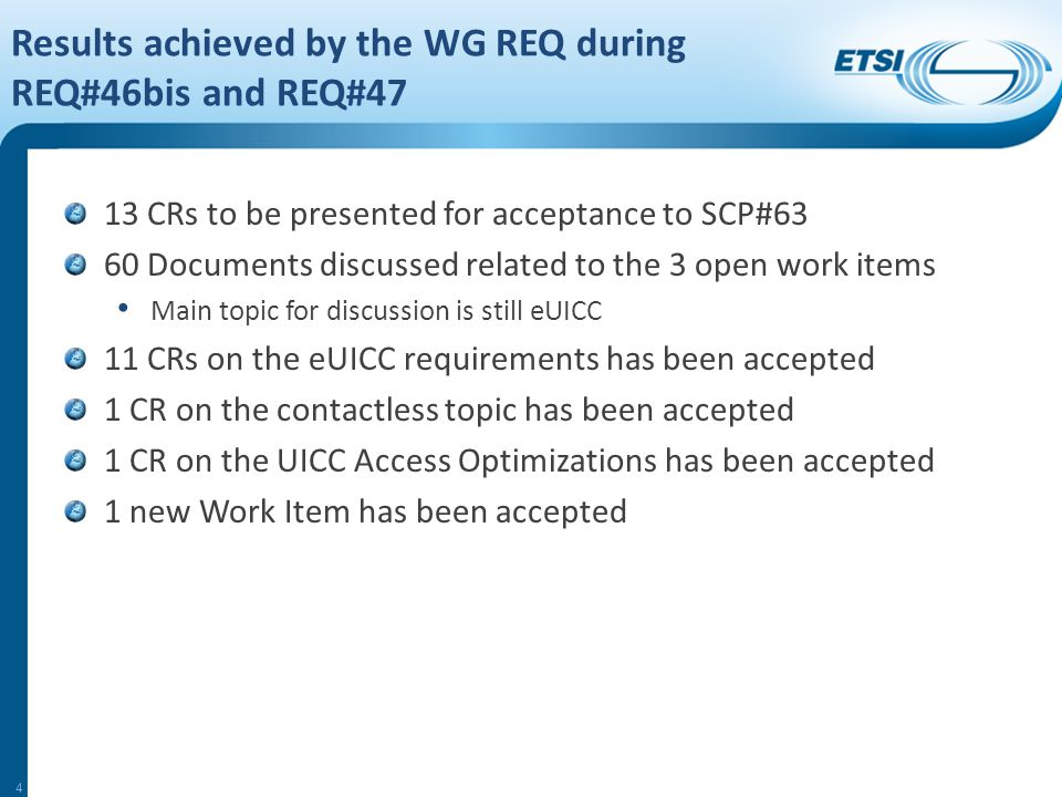 Results achieved by the WG REQ during REQ#46bis and REQ#47 13 CRs to be presented for acceptance to SCP#63 60 Documents discussed related to the 3 open work items Main topic for discussion is still eUICC 11 CRs on the eUICC requirements has been accepted 1 CR on the contactless topic has been accepted 1 CR on the UICC Access Optimizations has been accepted 1 new Work Item has been accepted 4