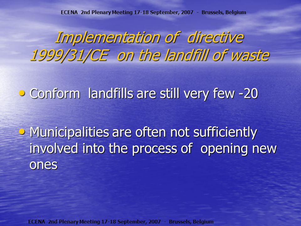 Implementation of directive 1999/31/CE on the landfill of waste Conform landfills are still very few -20 Conform landfills are still very few -20 Municipalities are often not sufficiently involved into the process of opening new ones Municipalities are often not sufficiently involved into the process of opening new ones ECENA 2nd Plenary Meeting 17-18 September, 2007 - Brussels, Belgium
