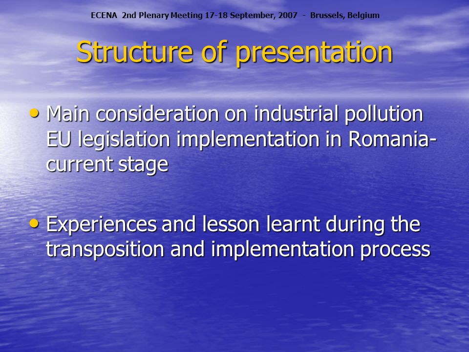 Structure of presentation Main consideration on industrial pollution EU legislation implementation in Romania- current stage Main consideration on industrial pollution EU legislation implementation in Romania- current stage Experiences and lesson learnt during the transposition and implementation process Experiences and lesson learnt during the transposition and implementation process ECENA 2nd Plenary Meeting 17-18 September, 2007 - Brussels, Belgium
