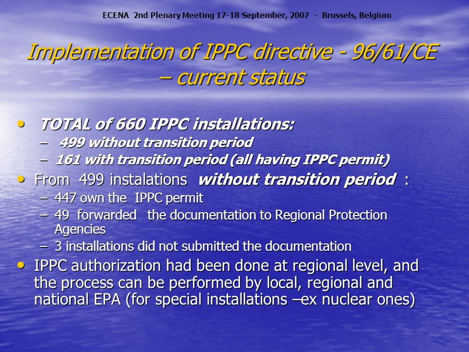 Implementation of IPPC directive - 96/61/CE – current status TOTAL of 660 IPPC installations: TOTAL of 660 IPPC installations: – 499 without transition period –161 with transition period (all having IPPC permit) From 499 instalations without transition period : From 499 instalations without transition period : –447 own the IPPC permit –49 forwarded the documentation to Regional Protection Agencies –3 installations did not submitted the documentation IPPC authorization had been done at regional level, and the process can be performed by local, regional and national EPA (for special installations –ex nuclear ones) IPPC authorization had been done at regional level, and the process can be performed by local, regional and national EPA (for special installations –ex nuclear ones) ECENA 2nd Plenary Meeting 17-18 September, 2007 - Brussels, Belgium