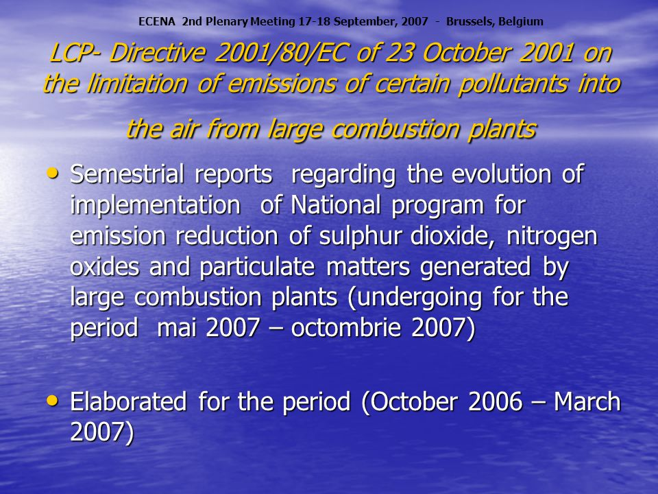LCP- Directive 2001/80/EC of 23 October 2001 on the limitation of emissions of certain pollutants into the air from large combustion plants Semestrial reports regarding the evolution of implementation of National program for emission reduction of sulphur dioxide, nitrogen oxides and particulate matters generated by large combustion plants (undergoing for the period mai 2007 – octombrie 2007) Semestrial reports regarding the evolution of implementation of National program for emission reduction of sulphur dioxide, nitrogen oxides and particulate matters generated by large combustion plants (undergoing for the period mai 2007 – octombrie 2007) Elaborated for the period (October 2006 – March 2007) Elaborated for the period (October 2006 – March 2007) ECENA 2nd Plenary Meeting 17-18 September, 2007 - Brussels, Belgium