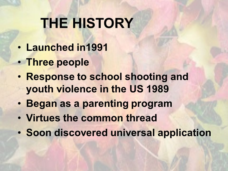 THE HISTORY Launched in1991 Three people Response to school shooting and youth violence in the US 1989 Began as a parenting program Virtues the common thread Soon discovered universal application