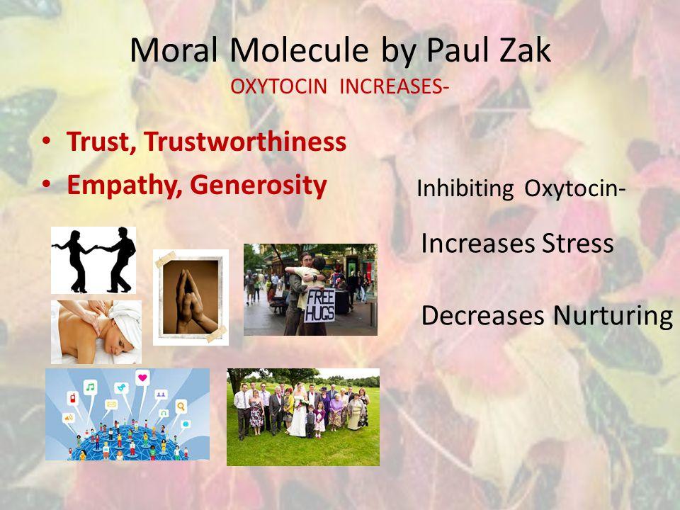 Moral Molecule by Paul Zak OXYTOCIN INCREASES- Trust, Trustworthiness Empathy, Generosity Inhibiting Oxytocin- Increases Stress Decreases Nurturing