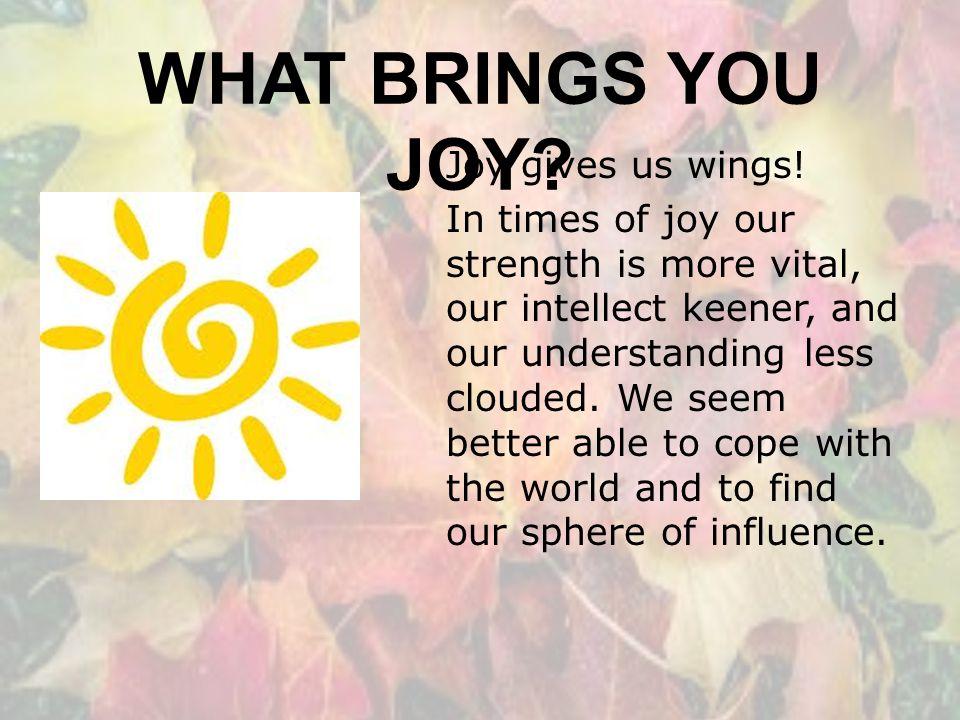 WHAT BRINGS YOU JOY.Joy gives us wings.