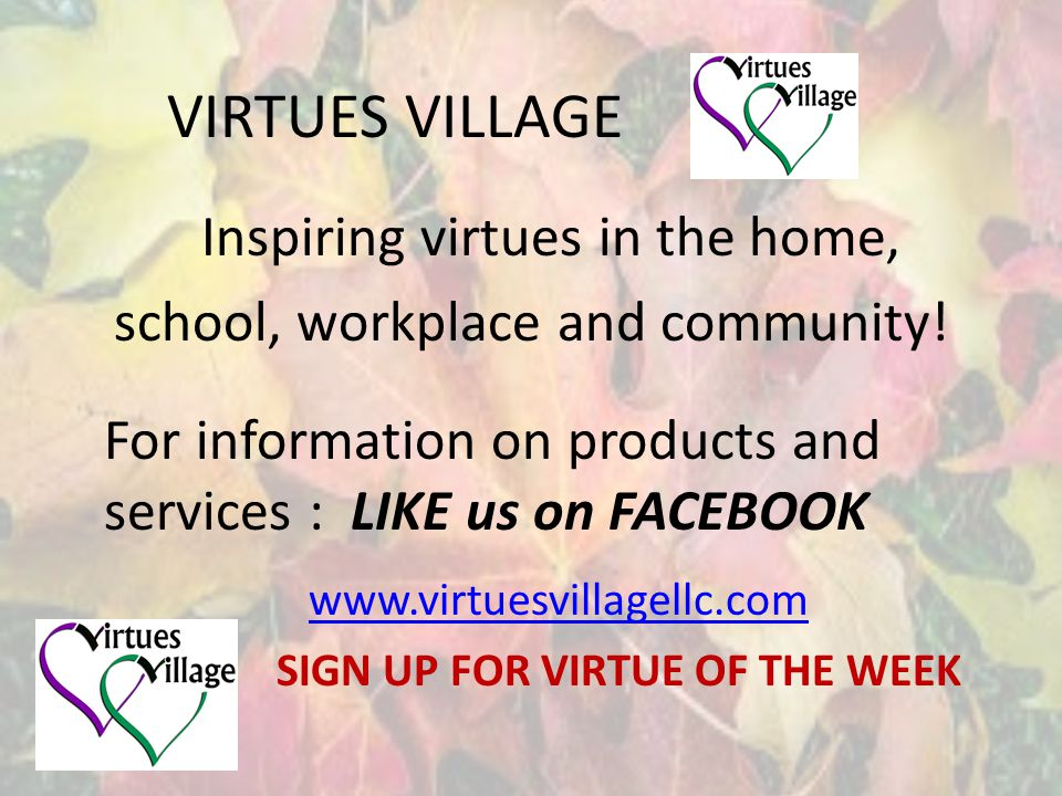VIRTUES VILLAGE Inspiring virtues in the home, school, workplace and community.
