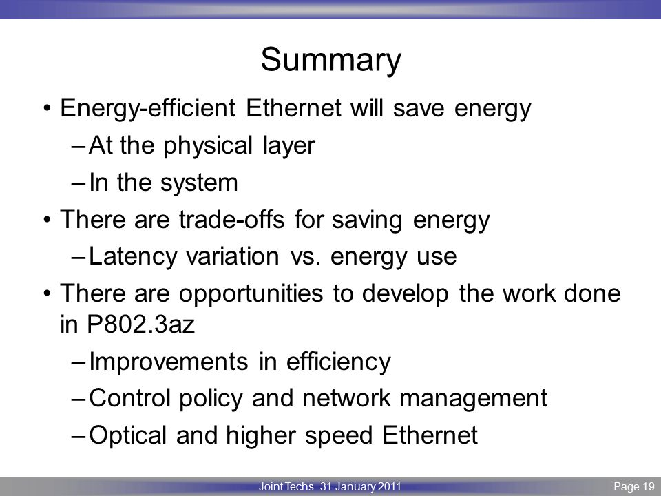 Page 19 IEEE P802.3 Maintenance report – July 2008 Plenary Version 1.0 Joint Techs 31 January 2011Page 19 Summary Energy-efficient Ethernet will save energy –At the physical layer –In the system There are trade-offs for saving energy –Latency variation vs.
