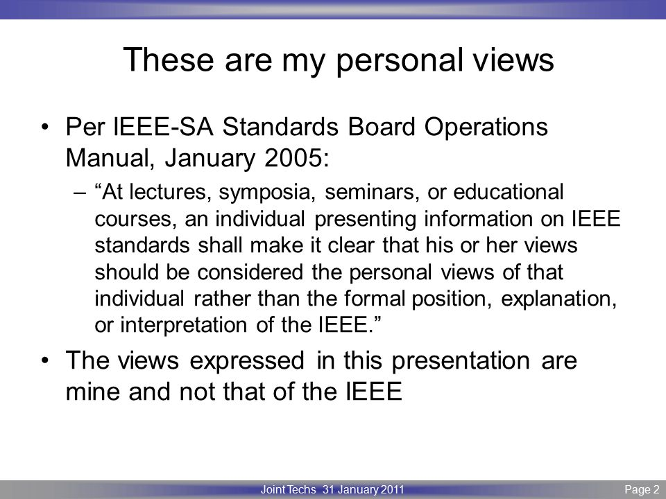 Page 2 IEEE P802.3 Maintenance report – July 2008 Plenary Version 1.0 Joint Techs 31 January 2011Page 2 These are my personal views Per IEEE-SA Standards Board Operations Manual, January 2005: – At lectures, symposia, seminars, or educational courses, an individual presenting information on IEEE standards shall make it clear that his or her views should be considered the personal views of that individual rather than the formal position, explanation, or interpretation of the IEEE. The views expressed in this presentation are mine and not that of the IEEE