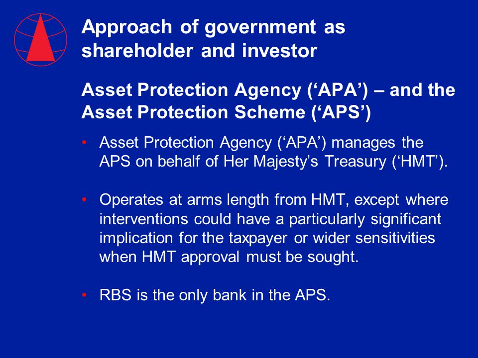 Approach of government as shareholder and investor Asset Protection Agency ('APA') – and the Asset Protection Scheme ('APS') Asset Protection Agency ('APA') manages the APS on behalf of Her Majesty's Treasury ('HMT').