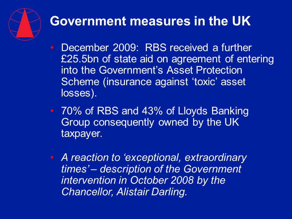 Government measures in the UK December 2009: RBS received a further £25.5bn of state aid on agreement of entering into the Government's Asset Protection Scheme (insurance against 'toxic' asset losses).