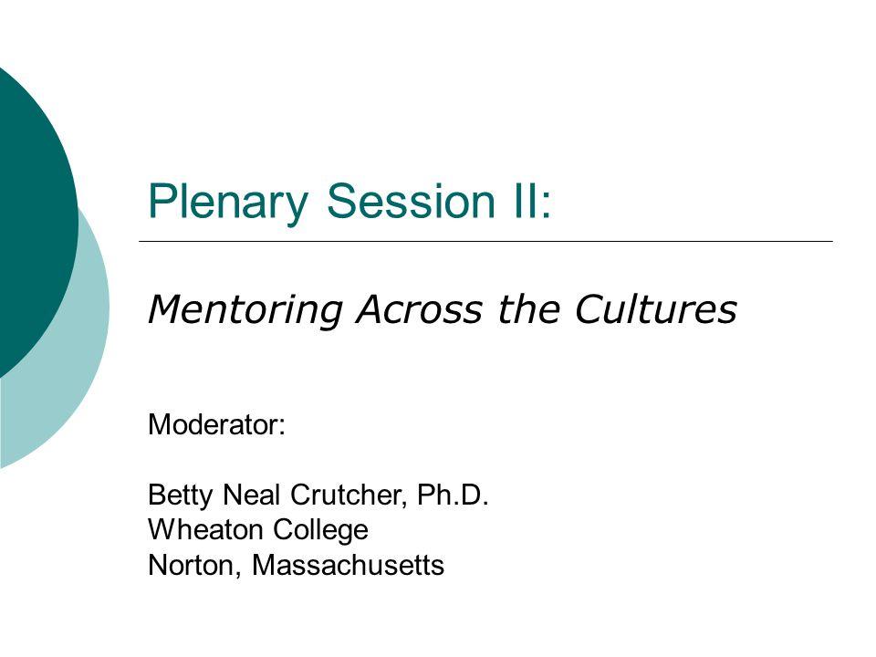 Plenary Session II: Mentoring Across the Cultures Moderator: Betty Neal Crutcher, Ph.D. Wheaton College Norton, Massachusetts