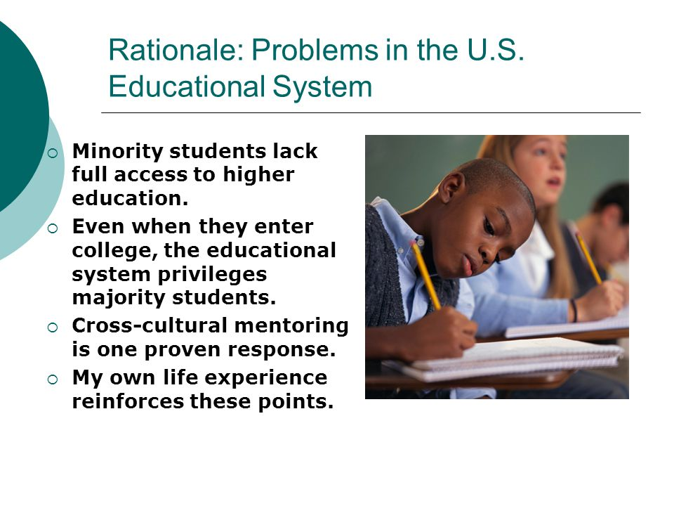 Rationale: Problems in the U.S. Educational System  Minority students lack full access to higher education.  Even when they enter college, the educa