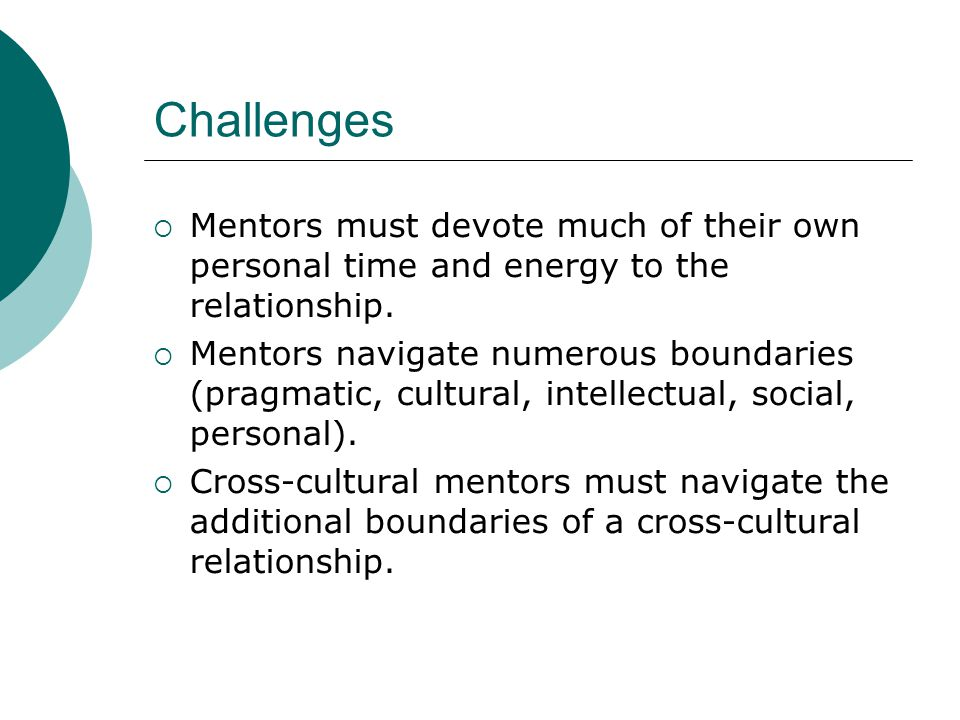 Challenges  Mentors must devote much of their own personal time and energy to the relationship.  Mentors navigate numerous boundaries (pragmatic, cu