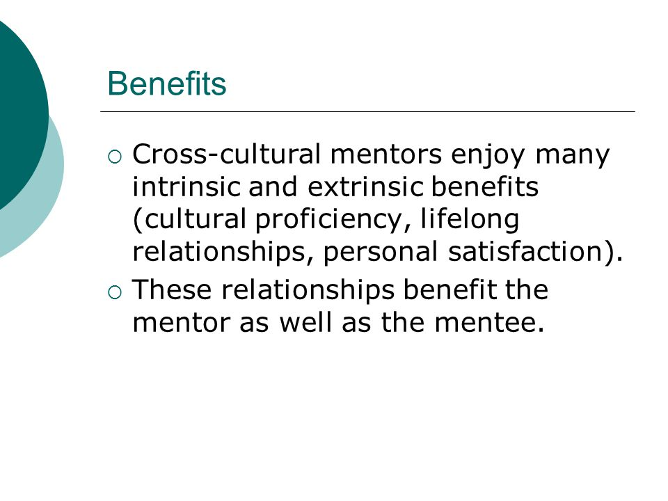 Benefits  Cross-cultural mentors enjoy many intrinsic and extrinsic benefits (cultural proficiency, lifelong relationships, personal satisfaction).