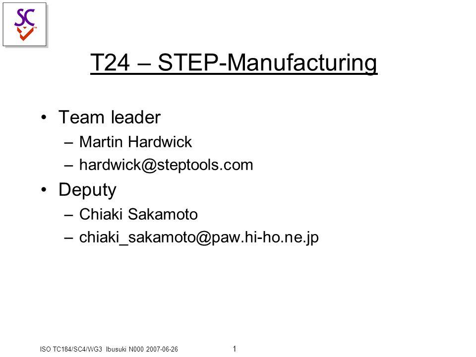 ISO TC184/SC4/WG3 Ibusuki N000 2007-06-26 1 T24 – STEP-Manufacturing Team leader –Martin Hardwick –hardwick@steptools.com Deputy –Chiaki Sakamoto –chiaki_sakamoto@paw.hi-ho.ne.jp