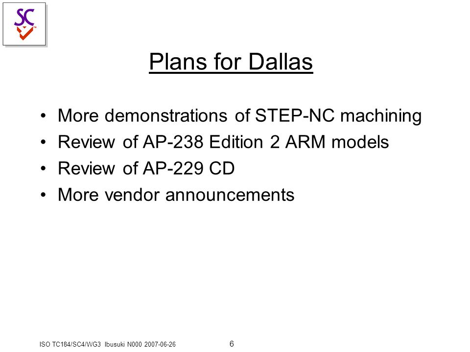 ISO TC184/SC4/WG3 Ibusuki N000 2007-06-26 6 Plans for Dallas More demonstrations of STEP-NC machining Review of AP-238 Edition 2 ARM models Review of AP-229 CD More vendor announcements