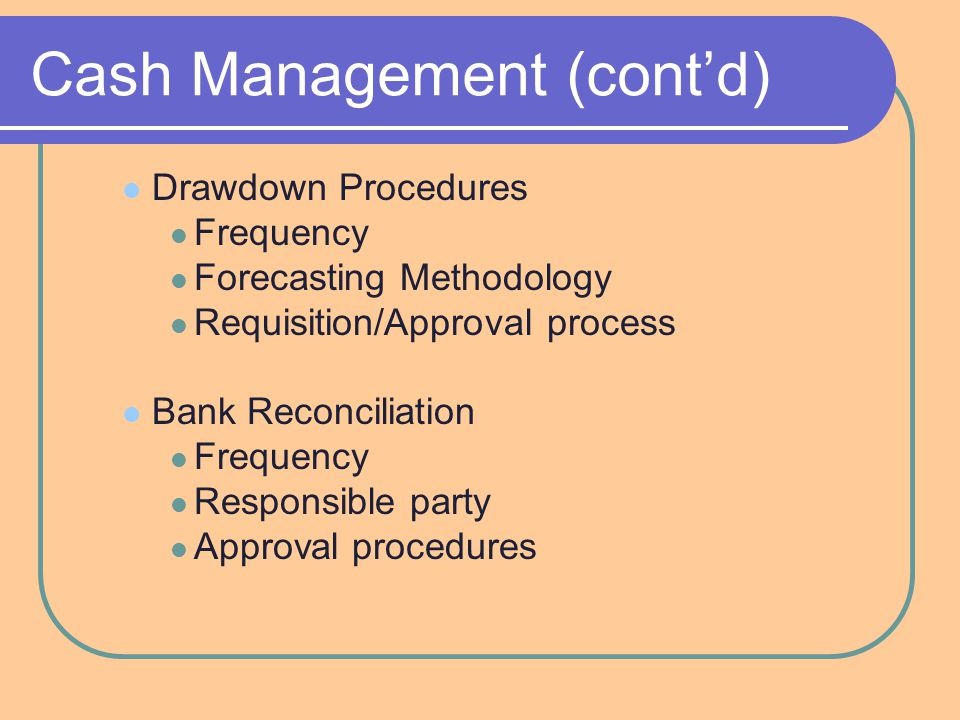 Cash Management (cont'd) Drawdown Procedures Frequency Forecasting Methodology Requisition/Approval process Bank Reconciliation Frequency Responsible party Approval procedures