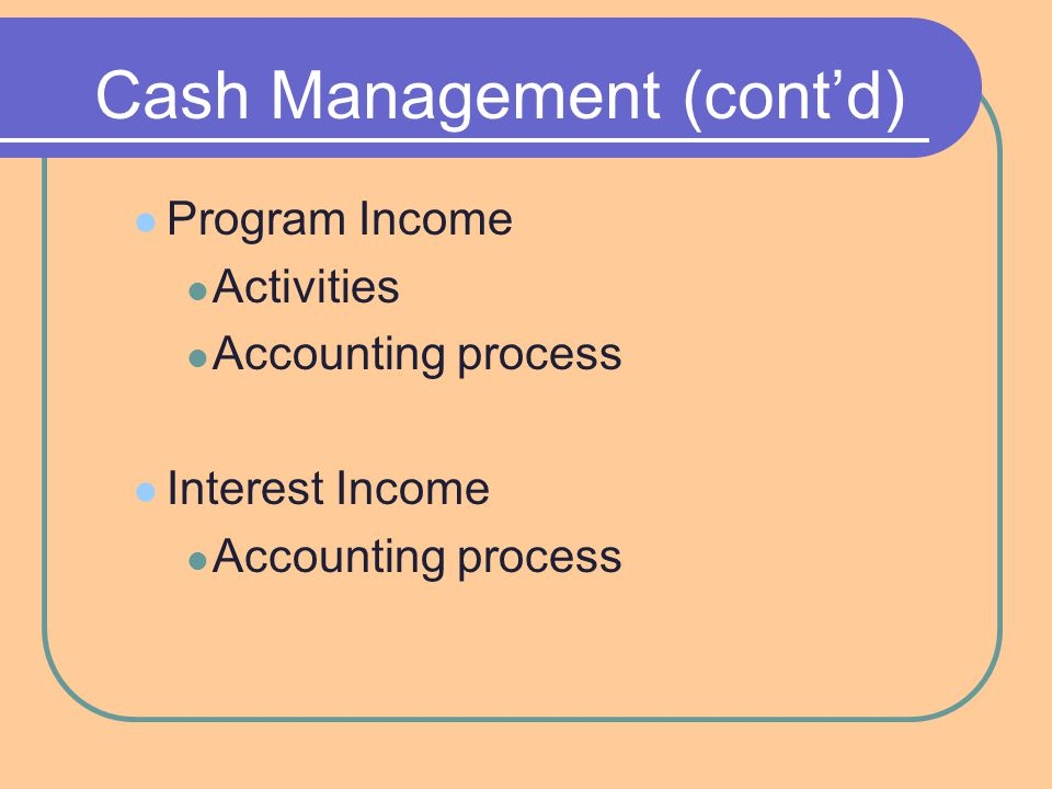 Cash Management (cont'd) Program Income Activities Accounting process Interest Income Accounting process