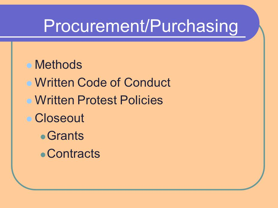 Procurement/Purchasing Methods Written Code of Conduct Written Protest Policies Closeout Grants Contracts