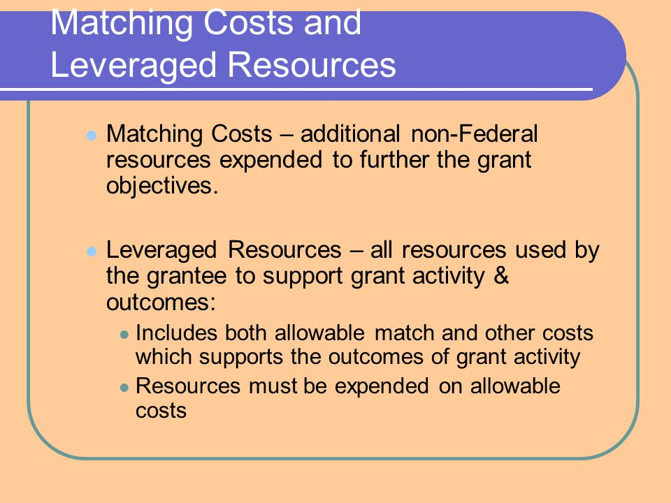 Matching Costs and Leveraged Resources Matching Costs – additional non-Federal resources expended to further the grant objectives.
