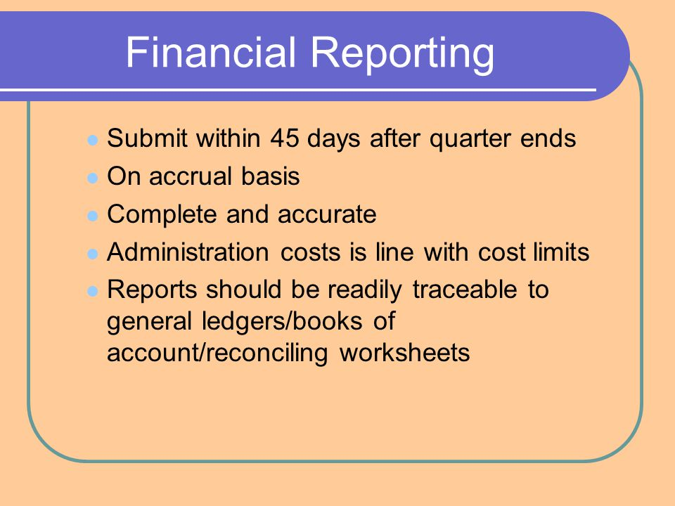 Financial Reporting Submit within 45 days after quarter ends On accrual basis Complete and accurate Administration costs is line with cost limits Reports should be readily traceable to general ledgers/books of account/reconciling worksheets
