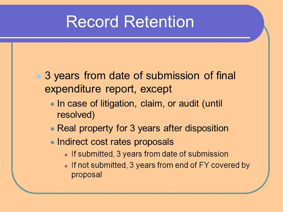 Record Retention 3 years from date of submission of final expenditure report, except In case of litigation, claim, or audit (until resolved) Real property for 3 years after disposition Indirect cost rates proposals If submitted, 3 years from date of submission If not submitted, 3 years from end of FY covered by proposal
