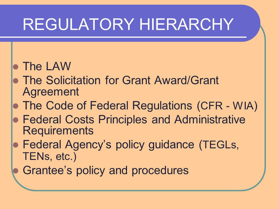 REGULATORY HIERARCHY The LAW The Solicitation for Grant Award/Grant Agreement The Code of Federal Regulations ( CFR - WIA ) Federal Costs Principles and Administrative Requirements Federal Agency's policy guidance ( TEGLs, TENs, etc.) Grantee's policy and procedures