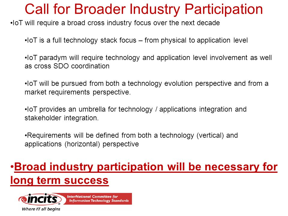 Call for Broader Industry Participation IoT will require a broad cross industry focus over the next decade IoT is a full technology stack focus – from physical to application level IoT paradym will require technology and application level involvement as well as cross SDO coordination IoT will be pursued from both a technology evolution perspective and from a market requirements perspective.