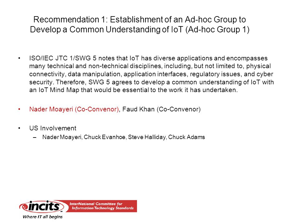 Recommendation 1: Establishment of an Ad-hoc Group to Develop a Common Understanding of IoT (Ad-hoc Group 1) ISO/IEC JTC 1/SWG 5 notes that IoT has diverse applications and encompasses many technical and non-technical disciplines, including, but not limited to, physical connectivity, data manipulation, application interfaces, regulatory issues, and cyber security.