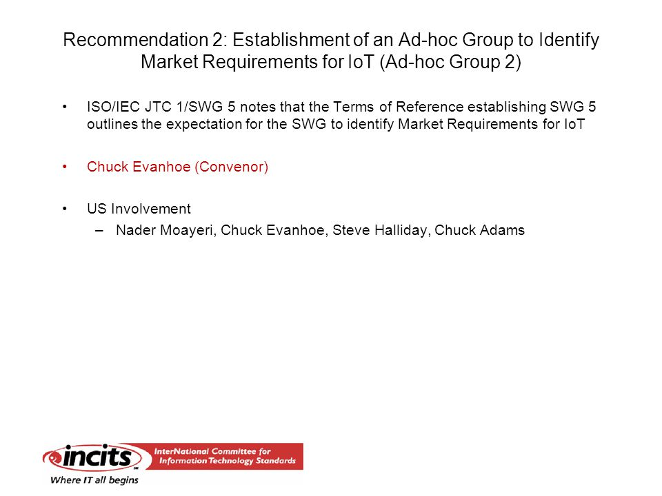 Recommendation 2: Establishment of an Ad-hoc Group to Identify Market Requirements for IoT (Ad-hoc Group 2) ISO/IEC JTC 1/SWG 5 notes that the Terms of Reference establishing SWG 5 outlines the expectation for the SWG to identify Market Requirements for IoT Chuck Evanhoe (Convenor) US Involvement –Nader Moayeri, Chuck Evanhoe, Steve Halliday, Chuck Adams
