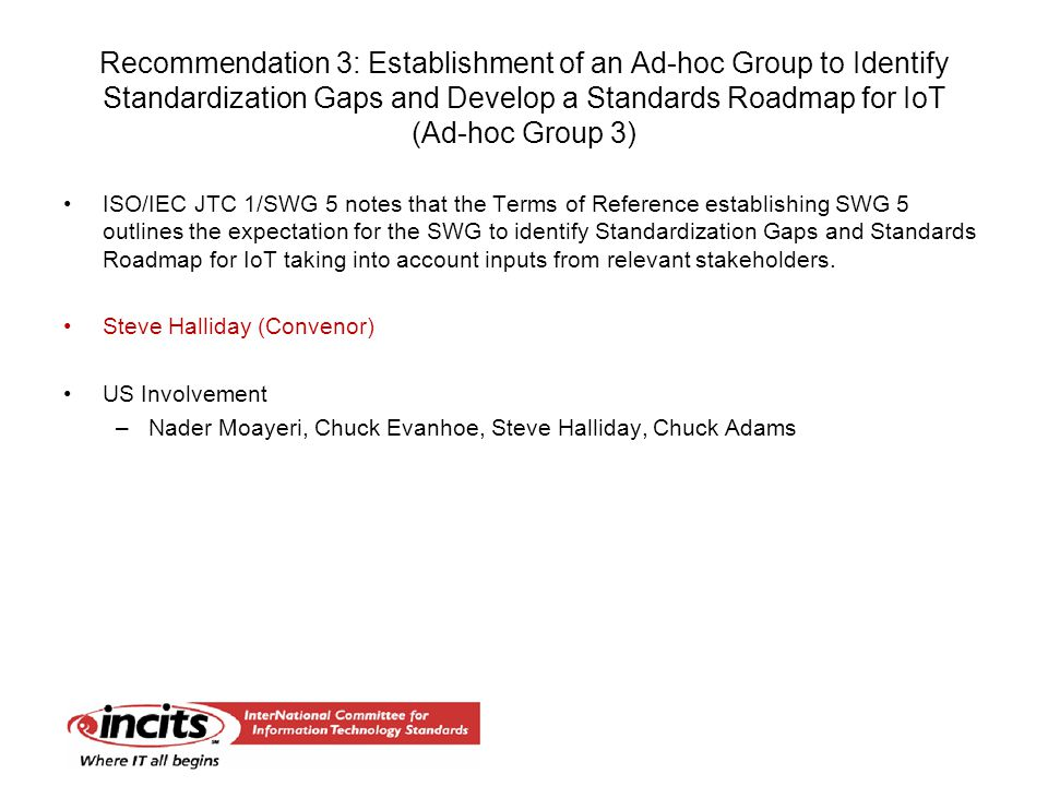 Recommendation 3: Establishment of an Ad-hoc Group to Identify Standardization Gaps and Develop a Standards Roadmap for IoT (Ad-hoc Group 3) ISO/IEC JTC 1/SWG 5 notes that the Terms of Reference establishing SWG 5 outlines the expectation for the SWG to identify Standardization Gaps and Standards Roadmap for IoT taking into account inputs from relevant stakeholders.